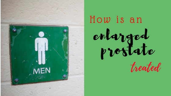 How is an Enlarged Prostate Treated?