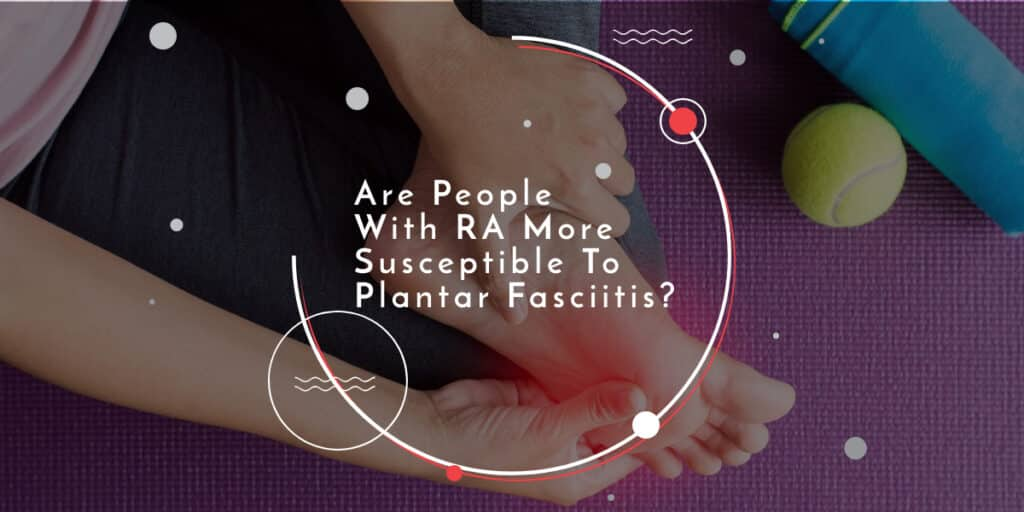 Are People With RA More Susceptible To Plantar Fasciitis