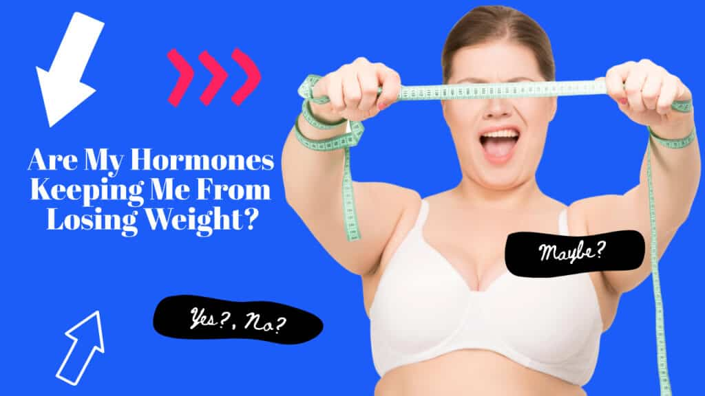 Are My Hormones Keeping Me From Losing Weight?
