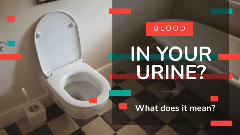 Blood In Your Urine? What Does It Mean?