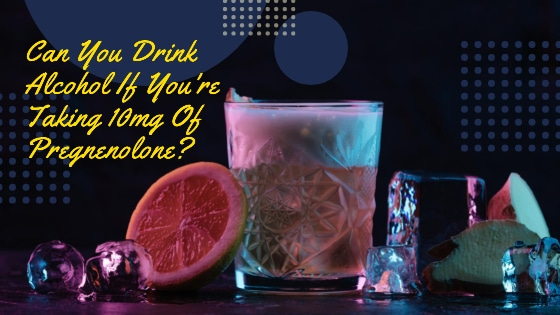 Can You Drink Alcohol If You're Taking 10mg Of Pregnenolone?